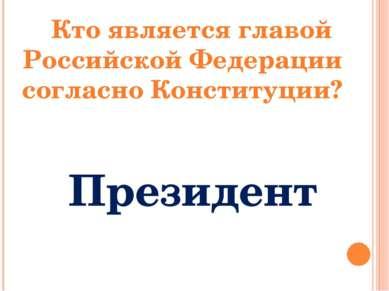 Кто является главой Российской Федерации согласно Конституции? Президент