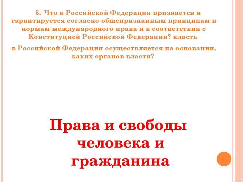 5. Что в Российской Федерации признается и гарантируется согласно общепризнан...