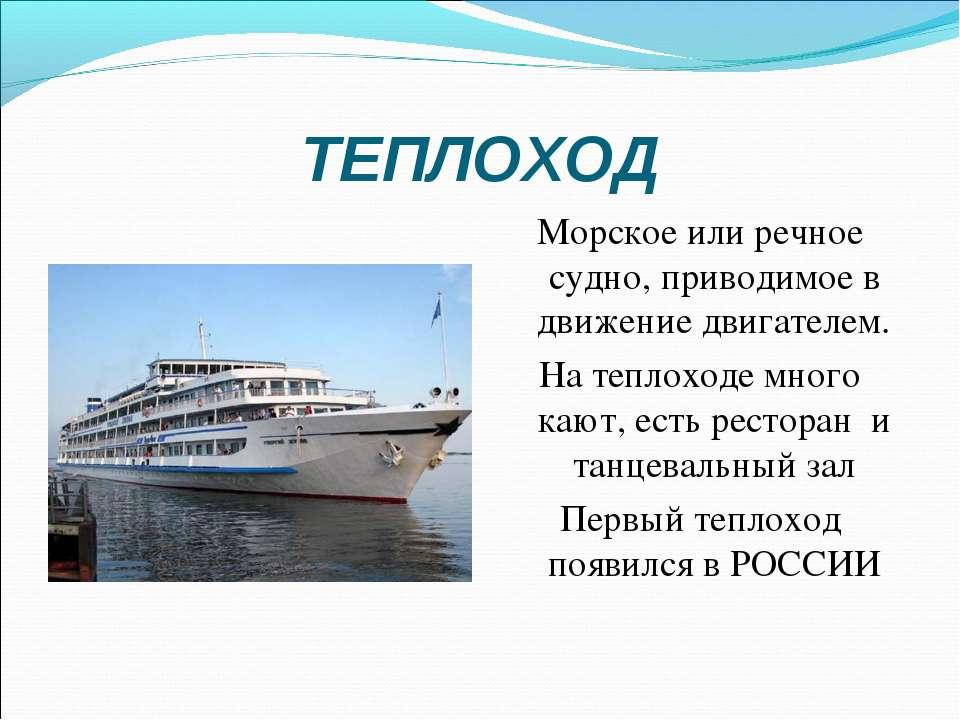 ТЕПЛОХОД Морское или речное судно, приводимое в движение двигателем. На тепло...