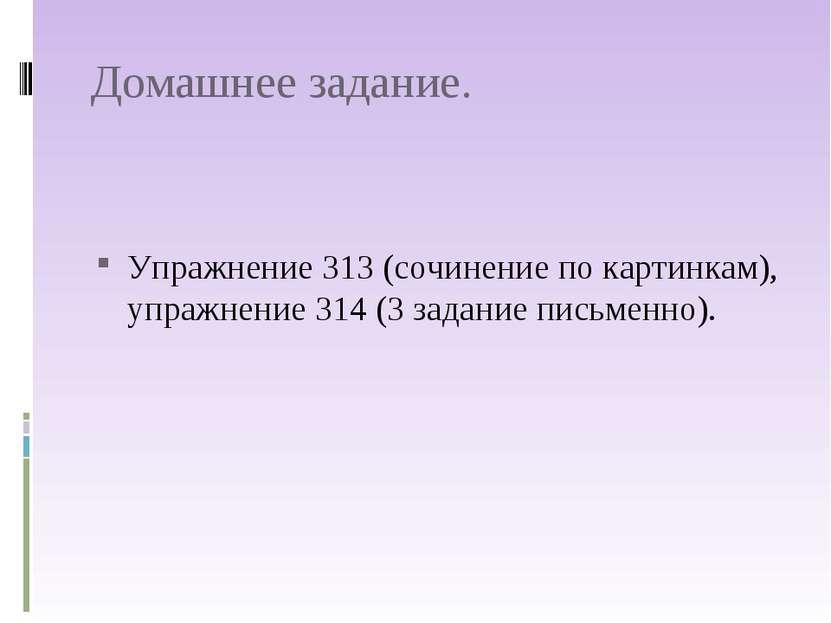 Домашнее задание. Упражнение 313 (сочинение по картинкам), упражнение 314 (3 ...