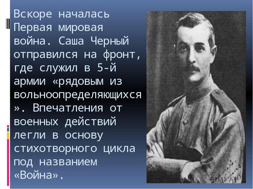 Вскоре началась Первая мировая война. Саша Черный отправился на фронт, где сл...