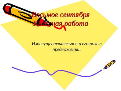 Восьмое сентября Классная работа Имя существительное и его роль в предложении.