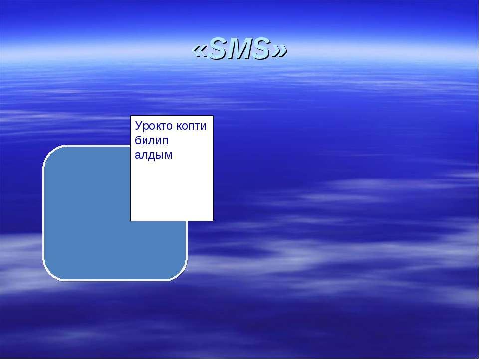 «SMS» Урокто копти билип алдым