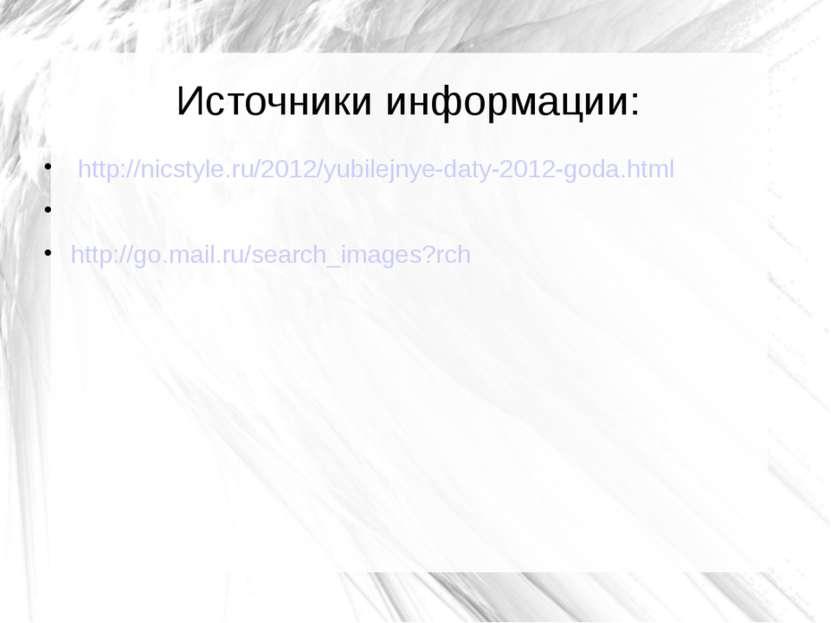 Источники информации: http://nicstyle.ru/2012/yubilejnye-daty-2012-goda.html ...