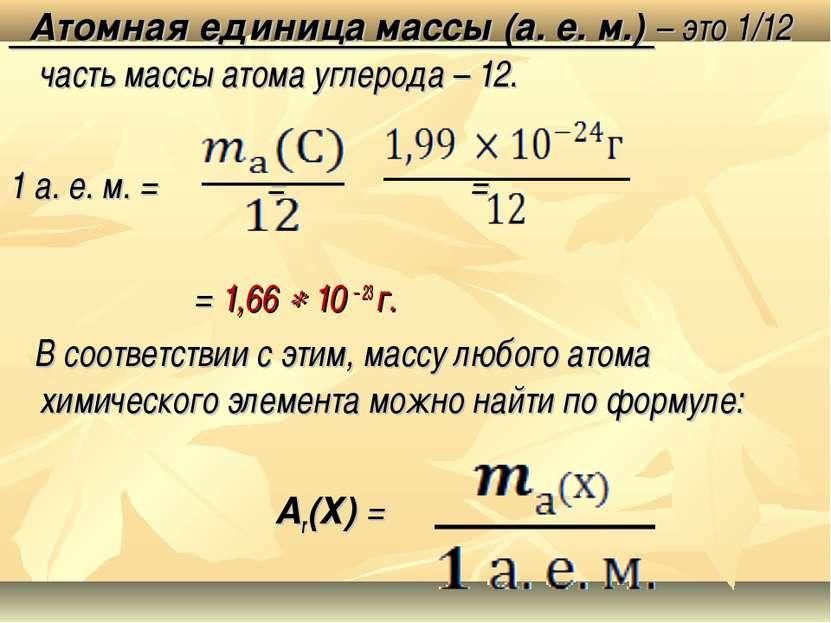 Атомная единица массы (а. е. м.) – это 1/12 часть массы атома углерода – 12. ...
