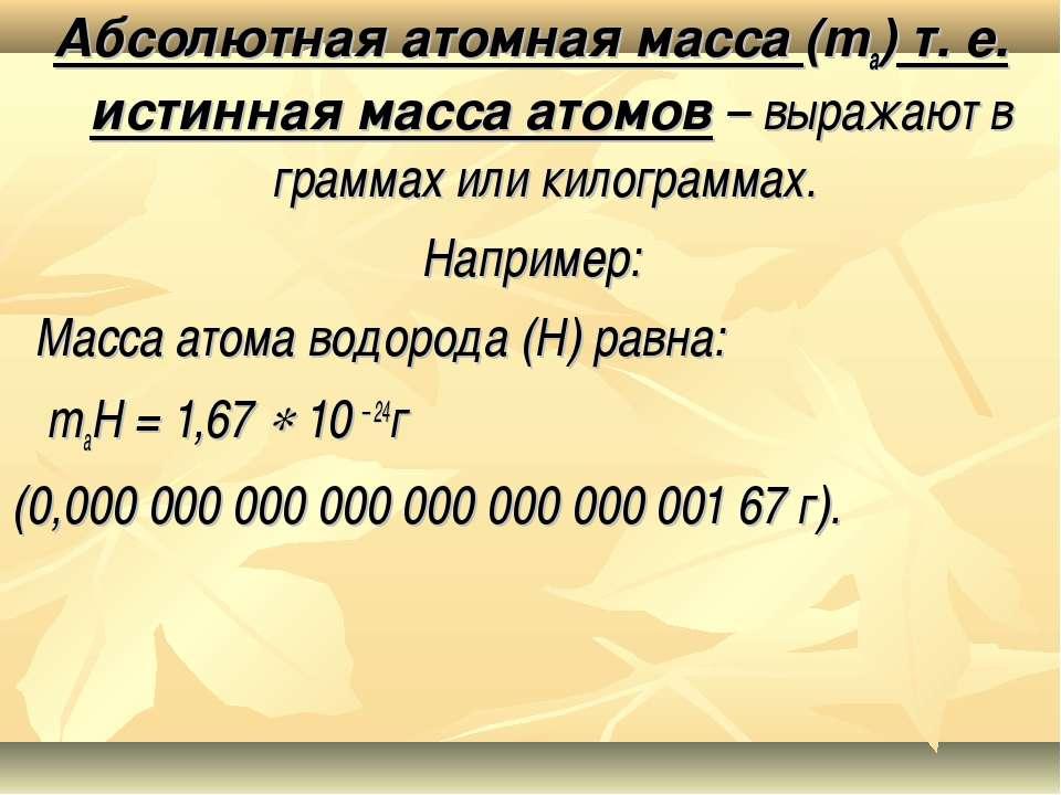 Абсолютная атомная масса (ma) т. е. истинная масса атомов – выражают в грамма...