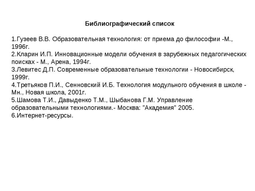 Библиографический список 1.Гузеев В.В. Образовательная технология: от приема ...
