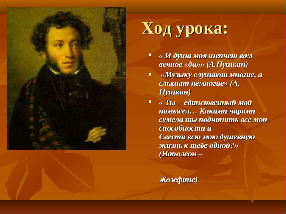 Ход урока: « И душа моя шепчет вам вечное «да»» (А.Пушкин) «Музыку слушают мн...