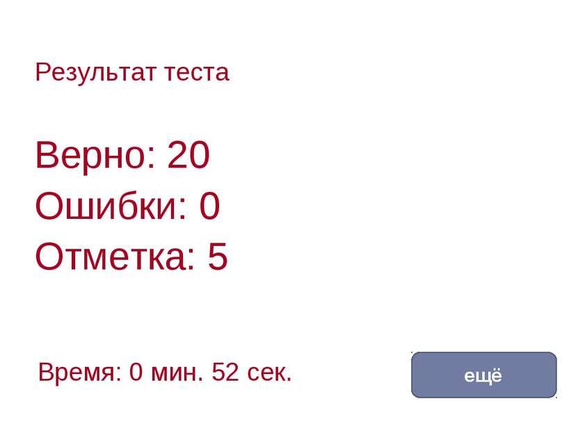 Результат теста Верно: 20 Ошибки: 0 Отметка: 5 Время: 0 мин. 52 сек. ещё испр...