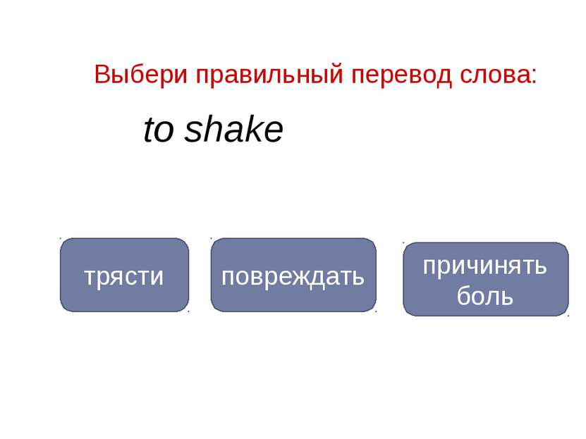 to shake трясти повреждать Выбери правильный перевод слова: причинять боль