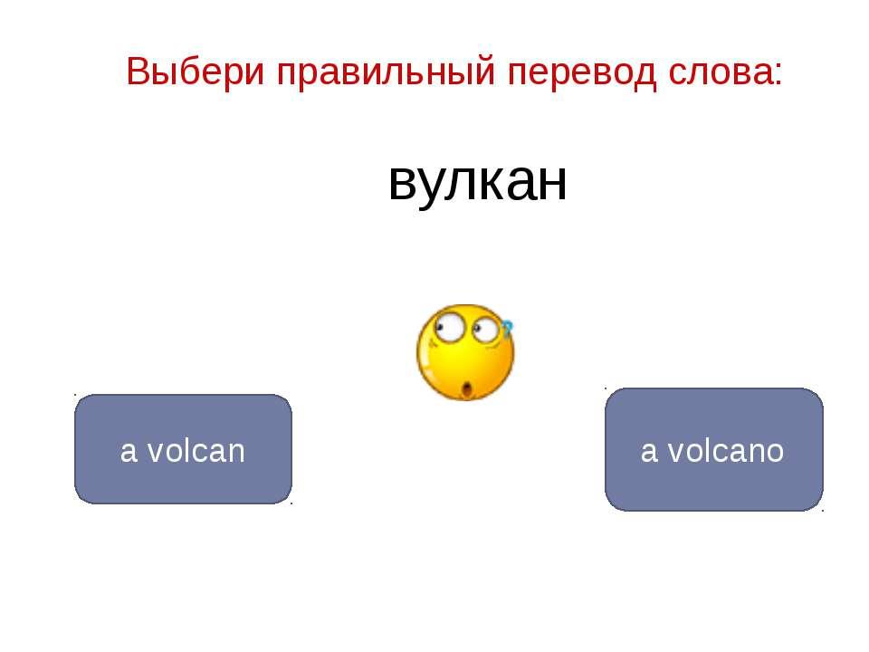 вулкан a volcano a volcan Выбери правильный перевод слова: