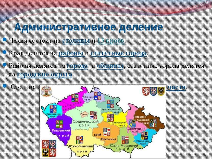 Административное деление Чехия состоит из столицы и 13 краёв. Края делятся на...