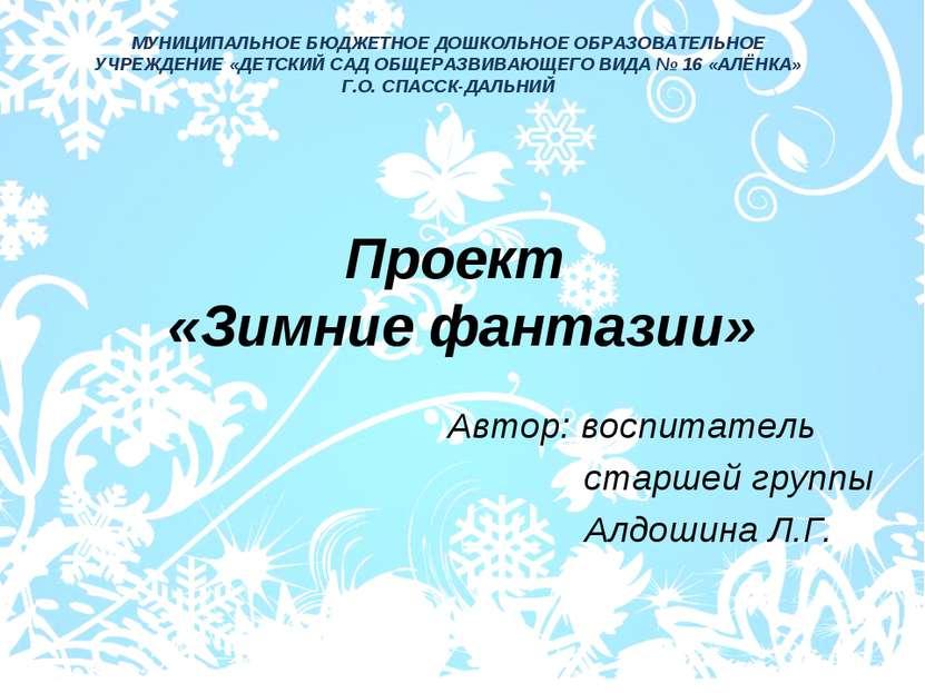 Проект «Зимние фантазии» Автор: воспитатель старшей группы Алдошина Л.Г. МУНИ...
