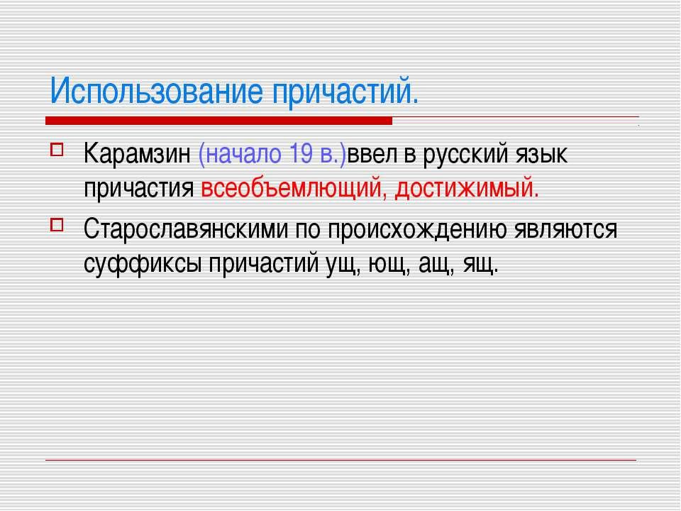 Использование причастий. Карамзин (начало 19 в.)ввел в русский язык причастия...