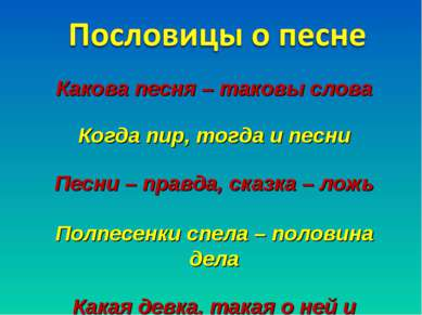Какова песня – таковы слова Когда пир, тогда и песни Песни – правда, сказка –...