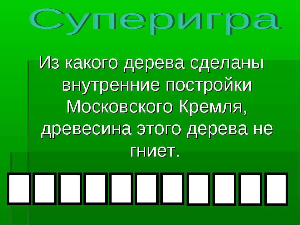 Из какого дерева сделаны внутренние постройки Московского Кремля, древесина э...