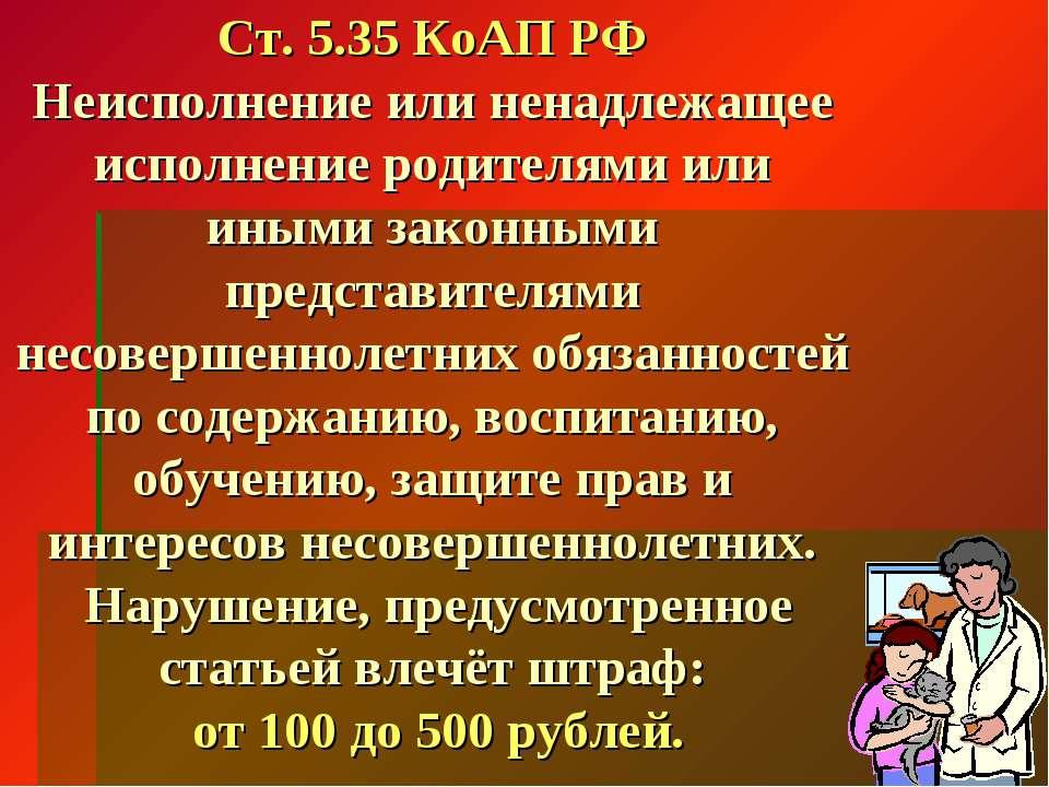 Ст. 5.35 КоАП РФ Неисполнение или ненадлежащее исполнение родителями или иным...