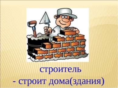 - строит дома(здания) строитель