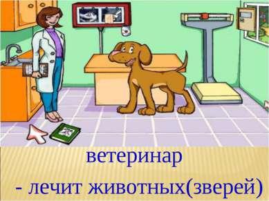 ветеринар - лечит животных(зверей)