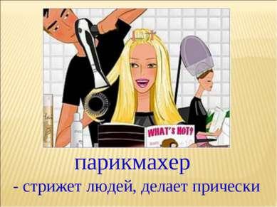 парикмахер - стрижет людей, делает прически