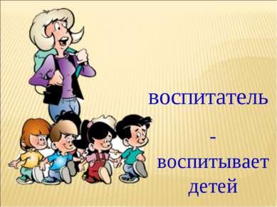 воспитатель - воспитывает детей