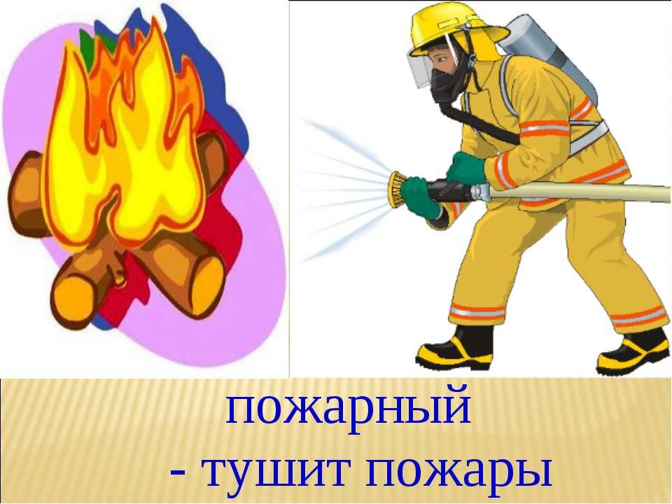 пожарный - тушит пожары