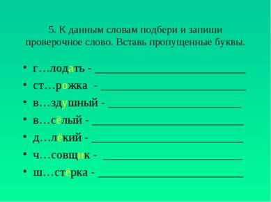 5. К данным словам подбери и запиши проверочное слово. Вставь пропущенные бук...