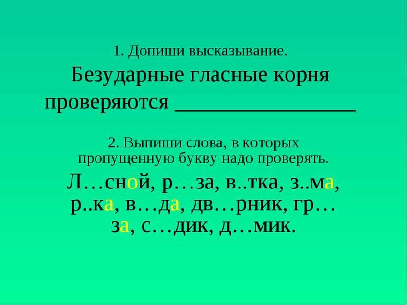 1. Допиши высказывание. Безударные гласные корня проверяются ________________...