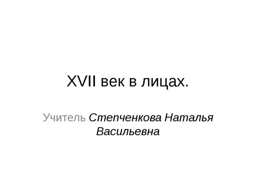 XVII век в лицах. Учитель Степченкова Наталья Васильевна