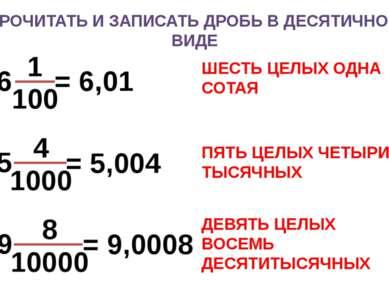 ПРОЧИТАТЬ И ЗАПИСАТЬ ДРОБЬ В ДЕСЯТИЧНОМ ВИДЕ = 6,01 = 5,004 = 9,0008 ШЕСТЬ ЦЕ...