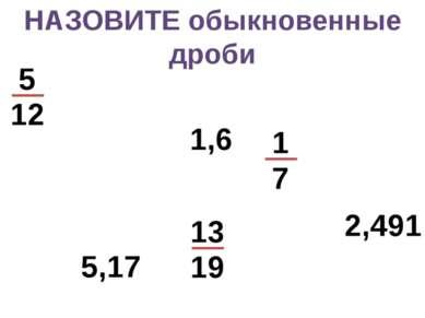 НАЗОВИТЕ обыкновенные дроби 5,17 1,6 2,491 5 12 1 7 13 19