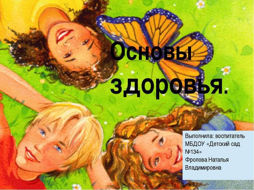 Основы здоровья. Выполнила: воспитатель МБДОУ «Детский сад №134» Фролова Ната...