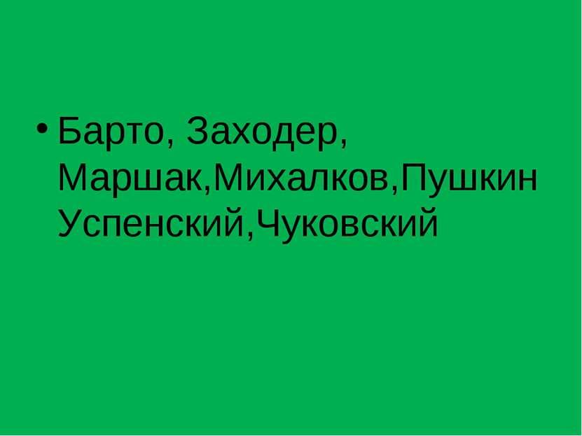 Барто, Заходер, Маршак,Михалков,ПушкинУспенский,Чуковский