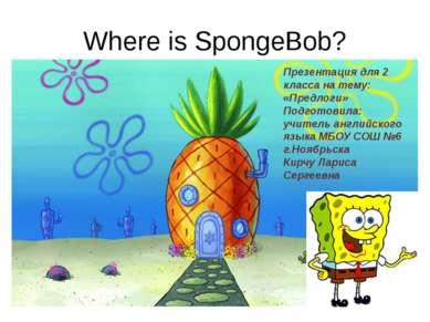 Where is SpongeBob? Презентация для 2 класса на тему: «Предлоги» Подготовила:...