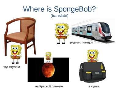 Where is SpongeBob? (translate) под стулом рядом с поездом на Красной планете...