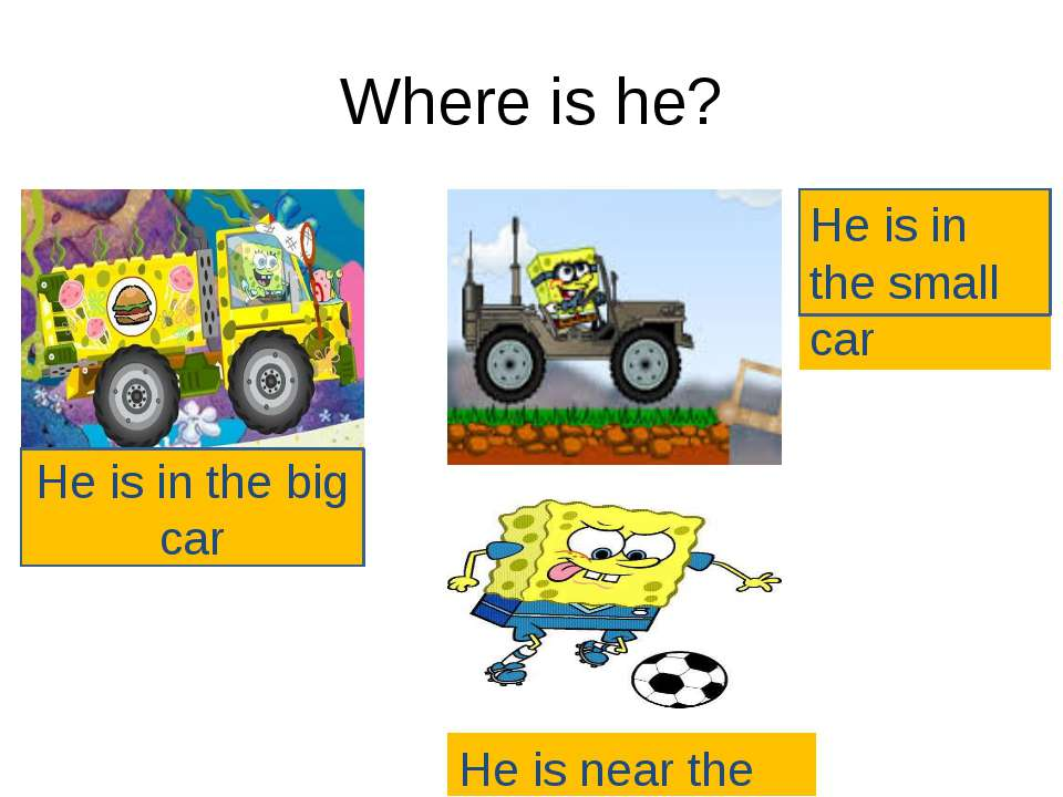 Where is he? He is in the big car Не is near the ball He is in the small car