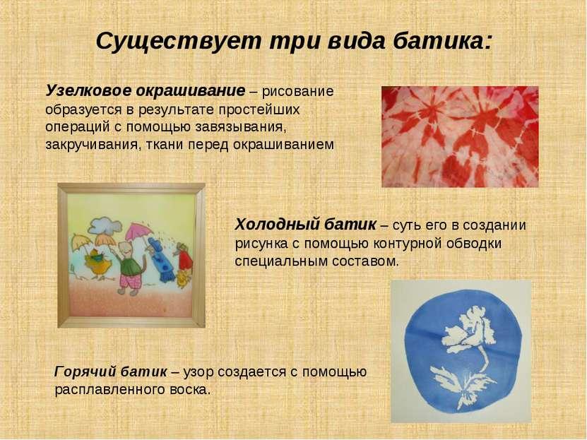 Существует три вида батика: Узелковое окрашивание – рисование образуется в ре...