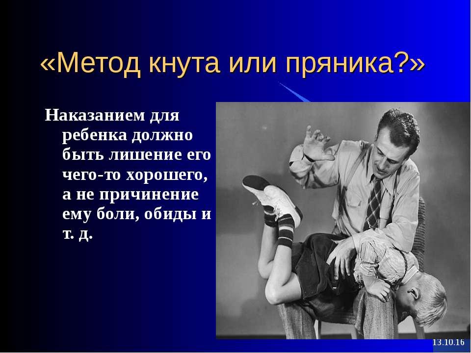 * * «Метод кнута или пряника?» Наказанием для ребенка должно быть лишение его...