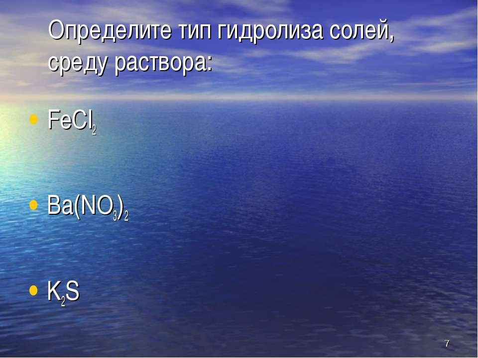 Определите тип гидролиза солей, среду раствора: FeCl2 Ba(NO3)2 K2S *