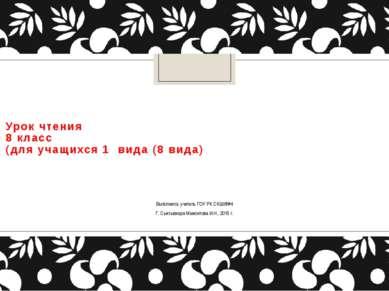 Урок чтения 8 класс (для учащихся 1 вида (8 вида) Выполнила: учитель ГОУ РК С...
