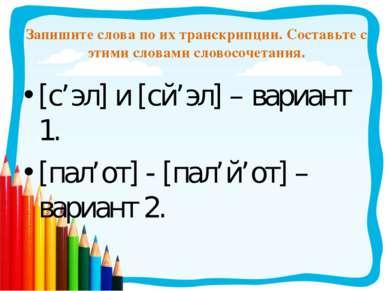 Запишите слова по их транскрипции. Составьте с этими словами словосочетания. ...
