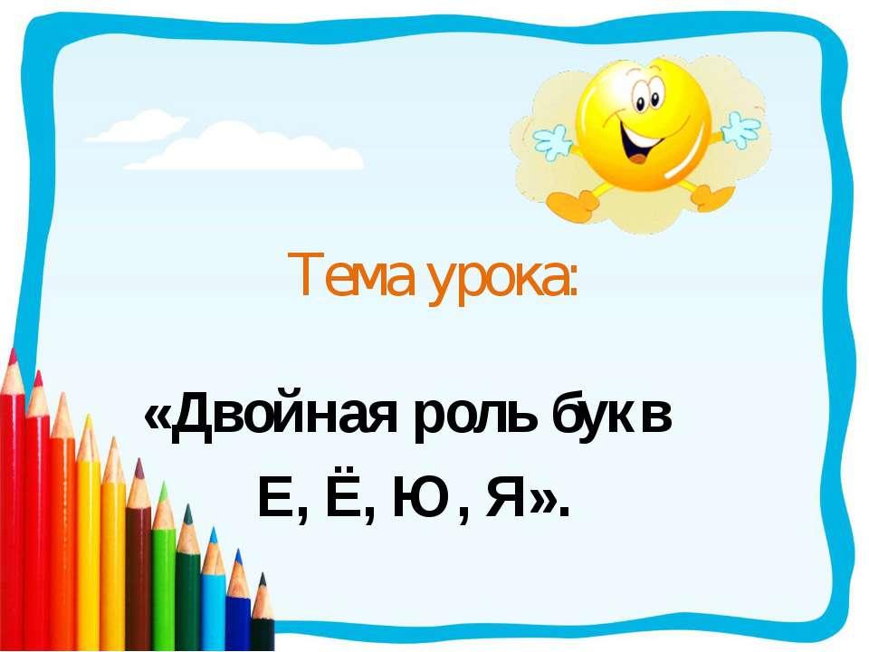 Тема урока: «Двойная роль букв Е, Ё, Ю, Я».