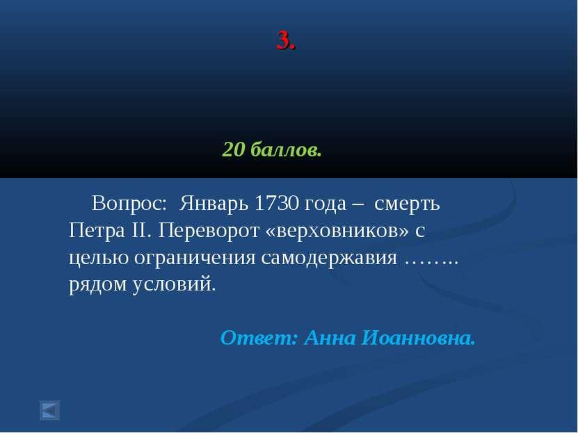 3. 20 баллов. Вопрос: Январь 1730 года – cмерть Петра II. Переворот «верховни...