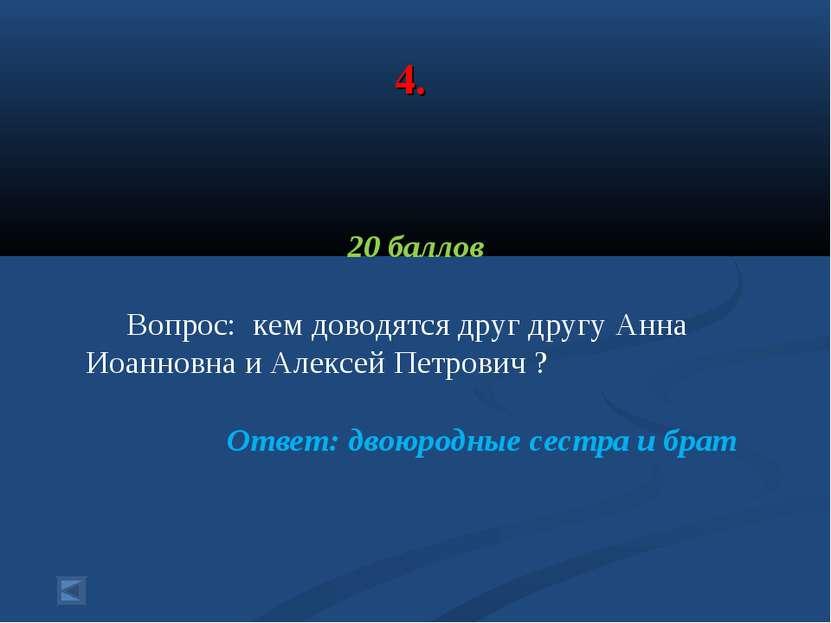 4. 20 баллов Вопрос: кем доводятся друг другу Анна Иоанновна и Алексей Петров...