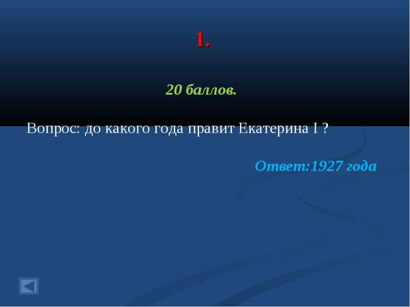1. 20 баллов. Вопрос: до какого года правит Екатерина I ? Ответ:1927 года