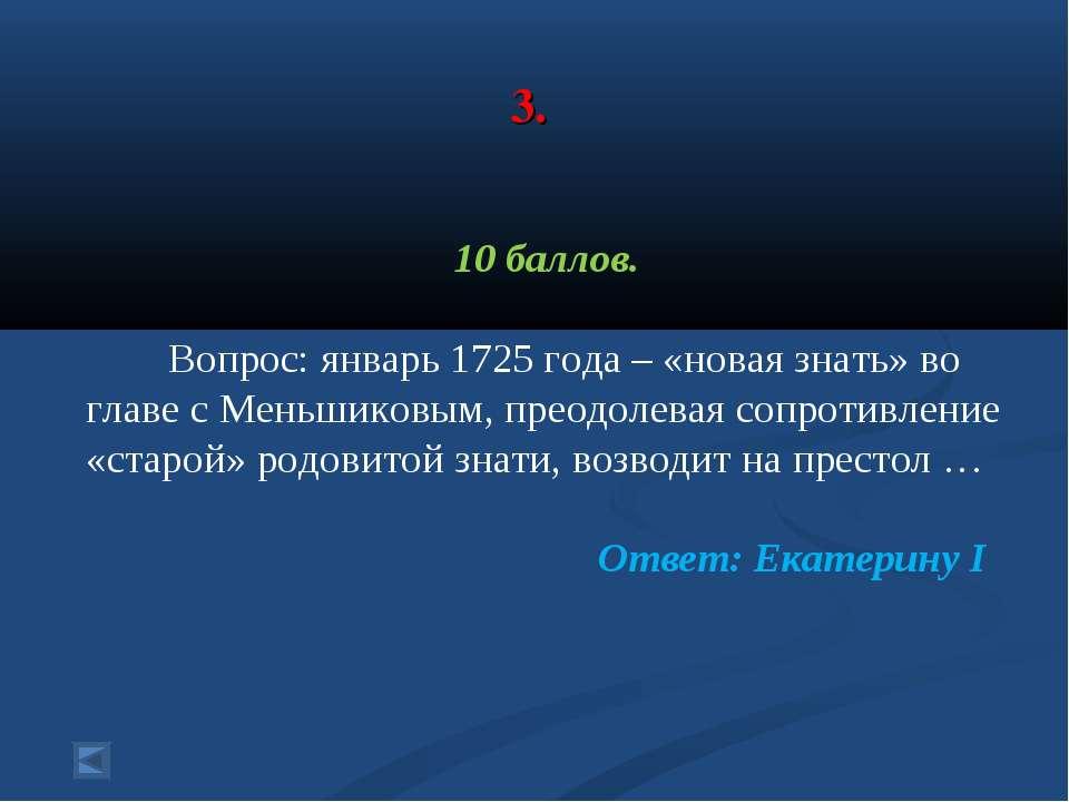 3. 10 баллов. Вопрос: январь 1725 года – «новая знать» во главе с Меньшиковым...