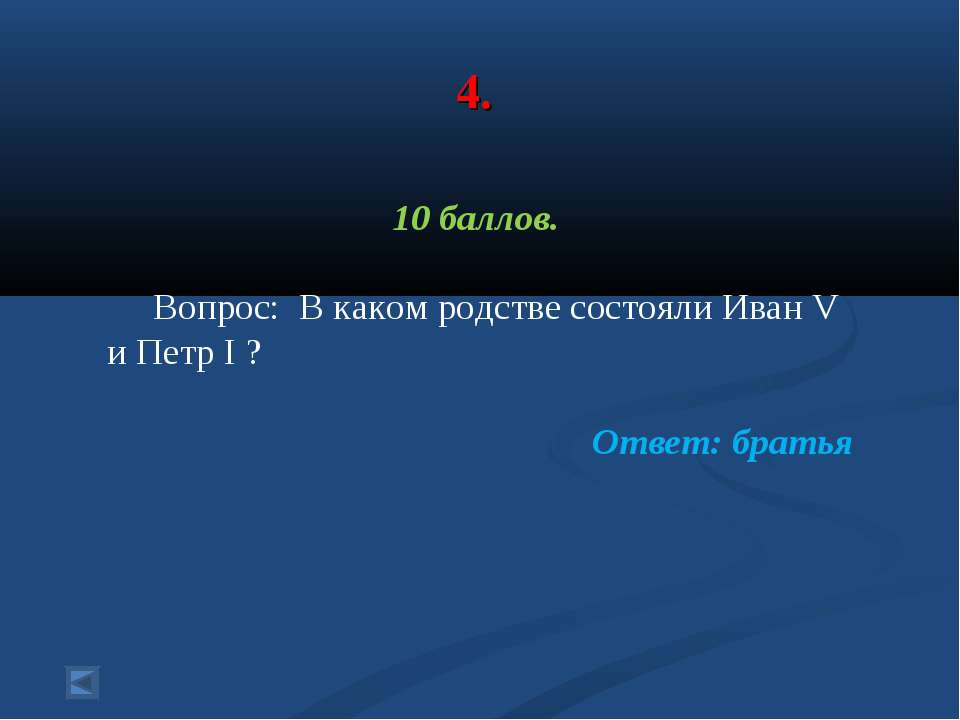 4. 10 баллов. Вопрос: В каком родстве состояли Иван V и Петр I ? Ответ: братья