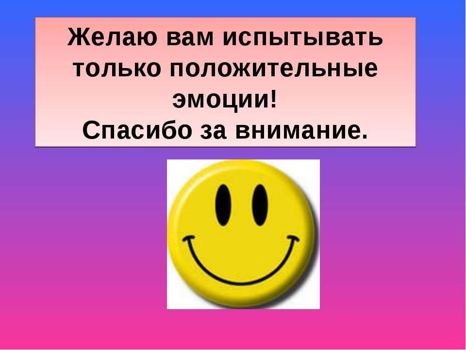 Желаю вам испытывать только положительные эмоции! Спасибо за внимание.