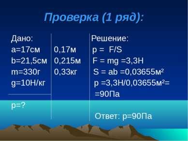 Проверка (1 ряд): Дано: Решение: а=17см 0,17м р = F/S b=21,5см 0,215м F = mg ...