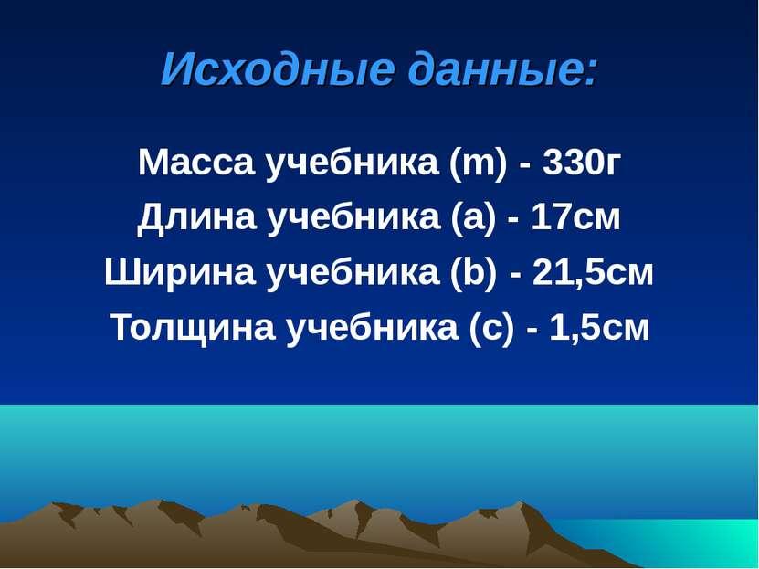 Исходные данные: Масса учебника (m) - 330г Длина учебника (а) - 17см Ширина у...
